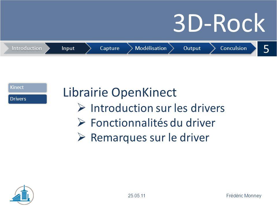 3D-Rock Etapes Compréhension de la librairie Première version Interface graphique et script de lancement Visual Studio et OpenKinect Intégrer OpenKinect à Visual Studio Difficulté lors du développement 6 IntroductionInputCaptureModélisationOutputConculsion Frédéric Monney25.05.11 DéveloppementRésultats