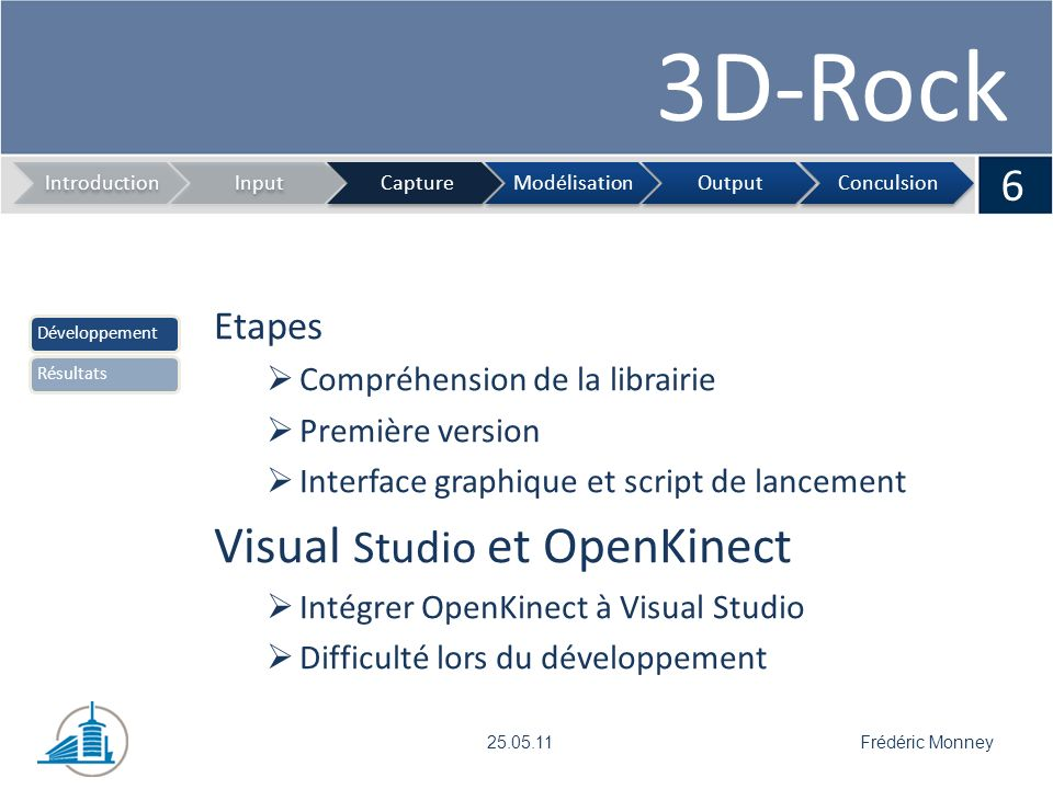 3D-Rock Interface de lancement 7 IntroductionInputCaptureModélisationOutputConculsion Frédéric Monney25.05.11 DéveloppementRésultats