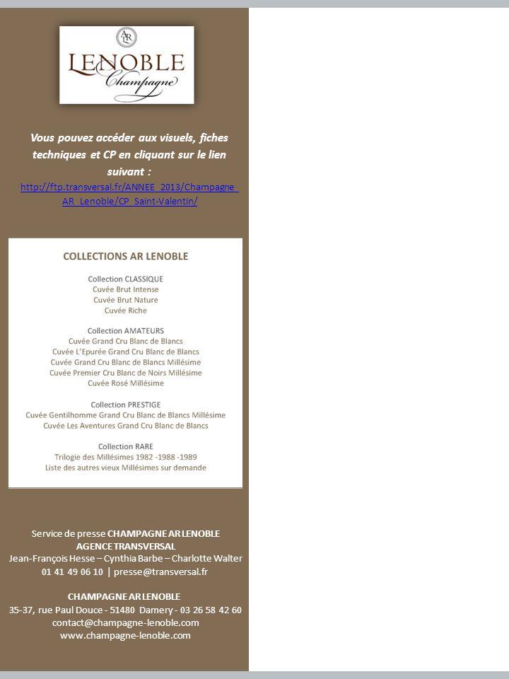 Service de presse CHAMPAGNE AR LENOBLE AGENCE TRANSVERSAL Jean-François Hesse – Cynthia Barbe – Charlotte Walter 01 41 49 06 10 | presse@transversal.fr CHAMPAGNE AR LENOBLE 35-37, rue Paul Douce - 51480 Damery - 03 26 58 42 60 contact@champagne-lenoble.com www.champagne-lenoble.com Vous pouvez accéder aux visuels, fiches techniques et CP en cliquant sur le lien suivant : http://ftp.transversal.fr/ANNEE_2013/Champagne_ AR_Lenoble/CP_Saint-Valentin/