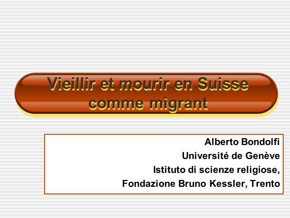 Alberto Bondolfi Université de Genève Istituto di scienze religiose, Fondazione Bruno Kessler, Trento Vieillir et mourir en Suisse comme migrant
