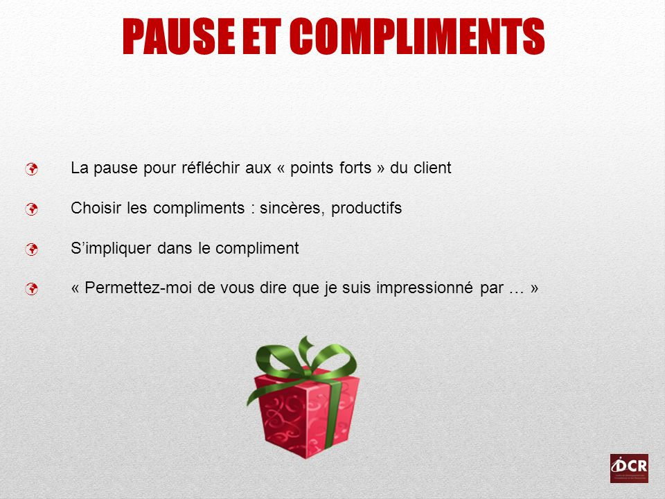 PAUSE ET COMPLIMENTS La pause pour réfléchir aux « points forts » du client Choisir les compliments : sincères, productifs Simpliquer dans le complime