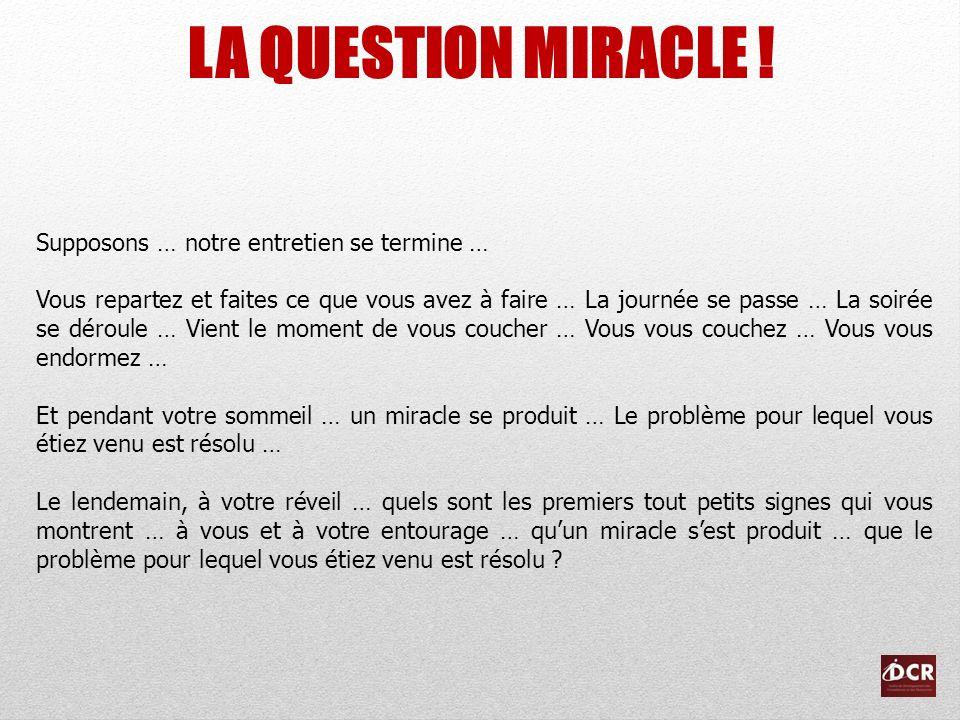 LA QUESTION MIRACLE ! Supposons … notre entretien se termine … Vous repartez et faites ce que vous avez à faire … La journée se passe … La soirée se d
