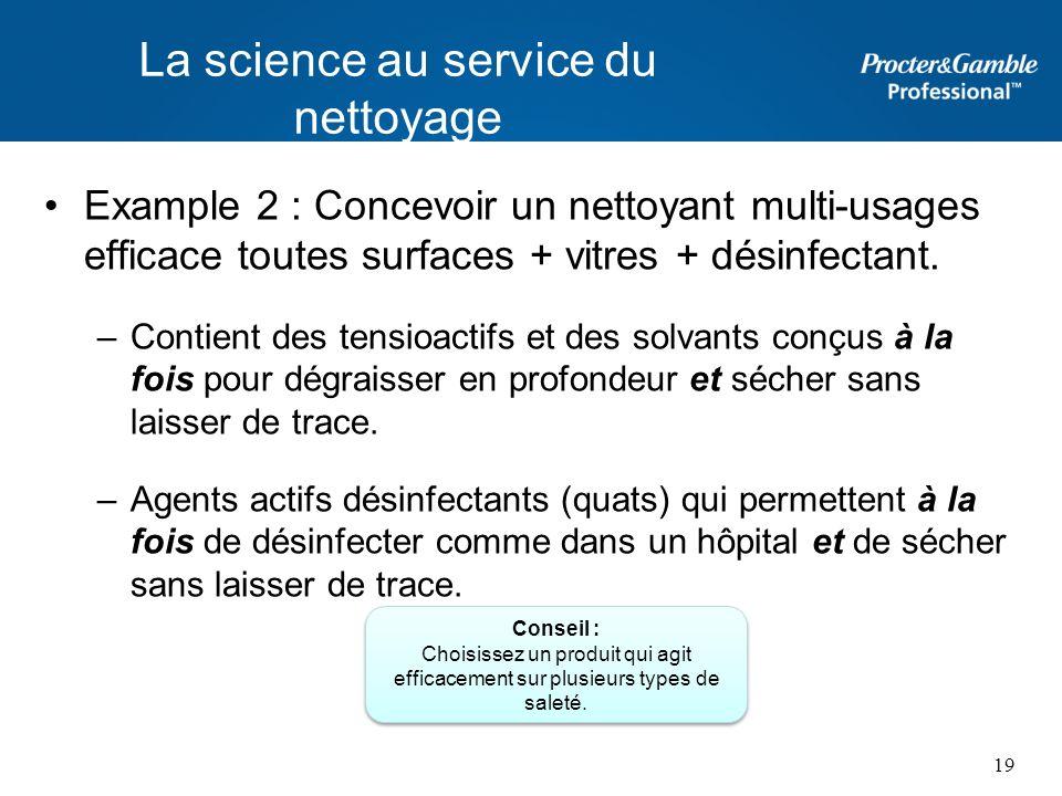 La science au service du nettoyage Example 2 : Concevoir un nettoyant multi-usages efficace toutes surfaces + vitres + désinfectant. –Contient des ten
