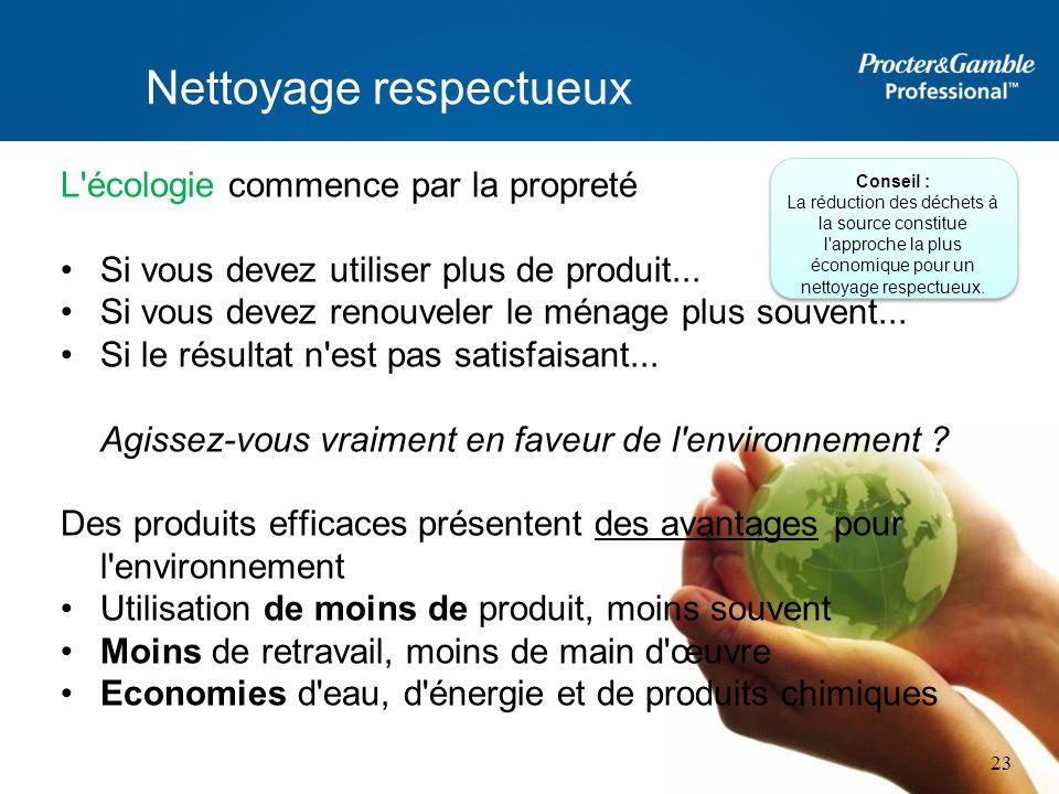 Nettoyage respectueux L'écologie commence par la propreté Si vous devez utiliser plus de produit... Si vous devez renouveler le ménage plus souvent...