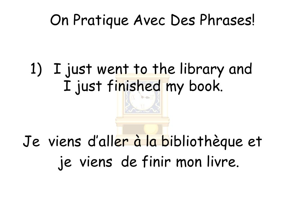 On Pratique Avec Des Phrases. 1)I just went to the library and I just finished my book.