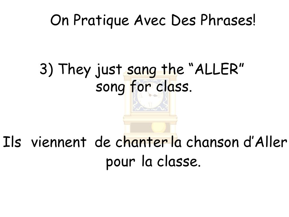 On Pratique Avec Des Phrases. 3) They just sang the ALLER song for class.