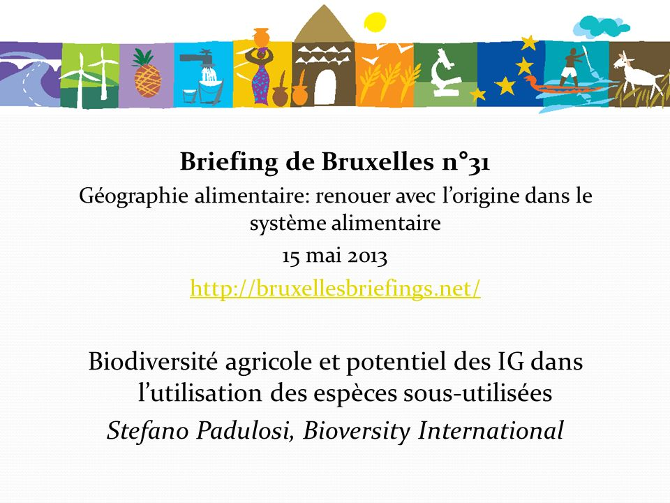 Comment tirer profit du potentiel des indications géographiques afin d améliorer l utilisation des espèces sous-utilisées Stefano Padulosi, Bioversity International Le 15 juin 2013