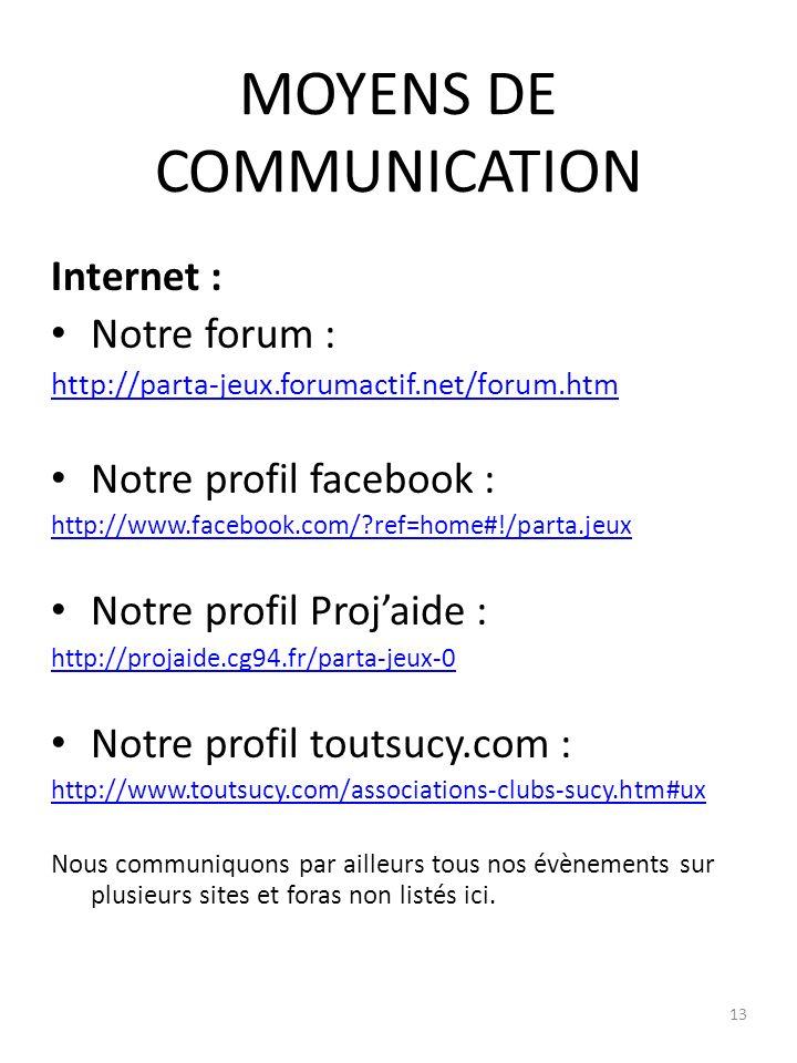MOYENS DE COMMUNICATION Internet : Notre forum : http://parta-jeux.forumactif.net/forum.htm Notre profil facebook : http://www.facebook.com/ ref=home#!/parta.jeux Notre profil Projaide : http://projaide.cg94.fr/parta-jeux-0 Notre profil toutsucy.com : http://www.toutsucy.com/associations-clubs-sucy.htm#ux Nous communiquons par ailleurs tous nos évènements sur plusieurs sites et foras non listés ici.