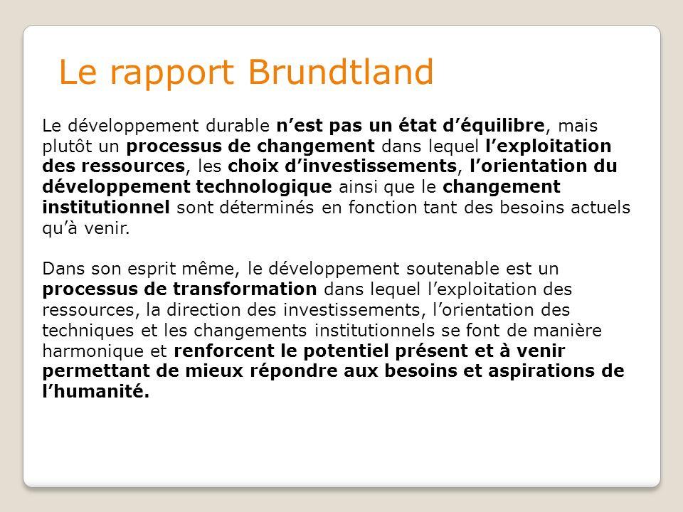 Le rapport Brundtland Le développement durable nest pas un état déquilibre, mais plutôt un processus de changement dans lequel lexploitation des ressources, les choix dinvestissements, lorientation du développement technologique ainsi que le changement institutionnel sont déterminés en fonction tant des besoins actuels quà venir.