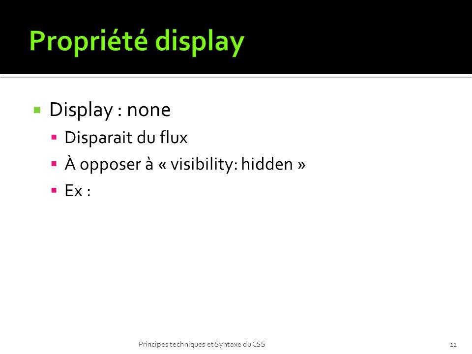 Display : none Disparait du flux À opposer à « visibility: hidden » Ex : Principes techniques et Syntaxe du CSS11