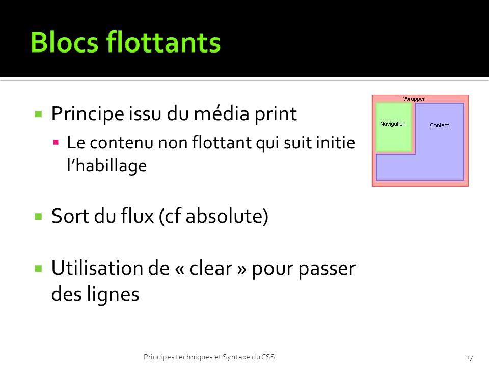 Principe issu du média print Le contenu non flottant qui suit initie lhabillage Sort du flux (cf absolute) Utilisation de « clear » pour passer des lignes Principes techniques et Syntaxe du CSS17