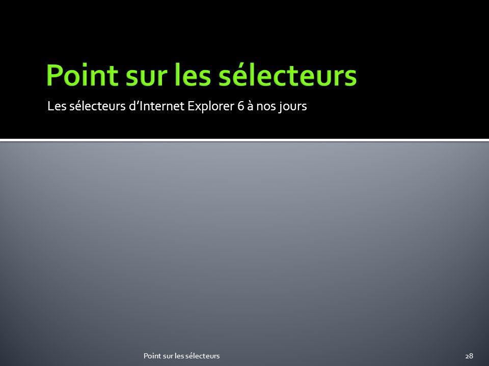 Les sélecteurs dInternet Explorer 6 à nos jours Point sur les sélecteurs28