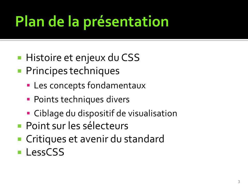 Histoire et enjeux du CSS Principes techniques Les concepts fondamentaux Points techniques divers Ciblage du dispositif de visualisation Point sur les sélecteurs Critiques et avenir du standard LessCSS 3