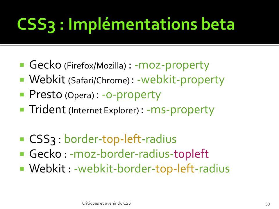 Gecko (Firefox/Mozilla) : -moz-property Webkit (Safari/Chrome) : -webkit-property Presto (Opera) : -o-property Trident (Internet Explorer) : -ms-property CSS3 : border-top-left-radius Gecko : -moz-border-radius-topleft Webkit : -webkit-border-top-left-radius Critiques et avenir du CSS39