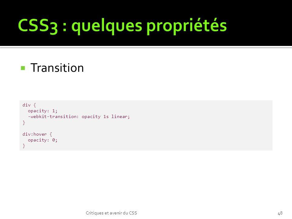 Transition Critiques et avenir du CSS48 div { opacity: 1; -webkit-transition: opacity 1s linear; } div:hover { opacity: 0; }