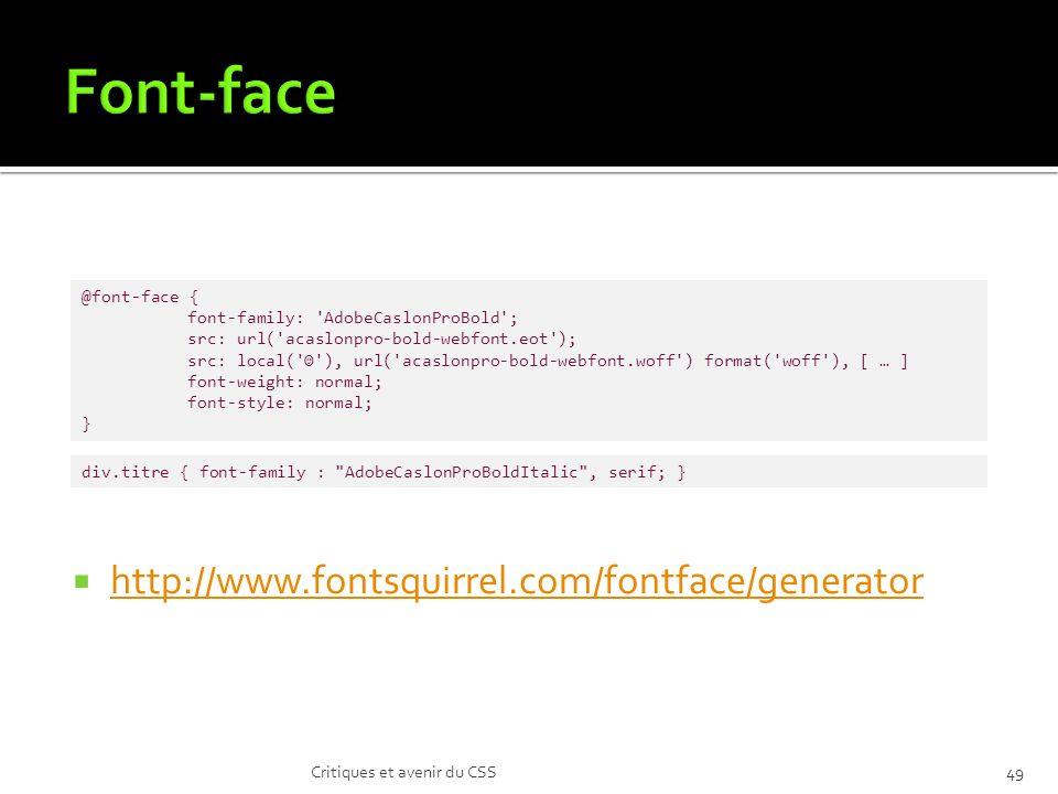 http://www.fontsquirrel.com/fontface/generator Critiques et avenir du CSS49 @font-face { font-family: AdobeCaslonProBold ; src: url( acaslonpro-bold-webfont.eot ); src: local( ), url( acaslonpro-bold-webfont.woff ) format( woff ), [ … ] font-weight: normal; font-style: normal; } div.titre { font-family : AdobeCaslonProBoldItalic , serif; }