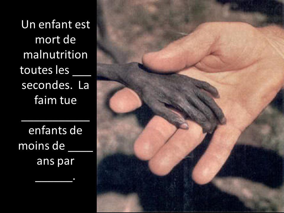 Un enfant est mort de malnutrition toutes les ___ secondes. La faim tue ___________ enfants de moins de ____ ans par ______.