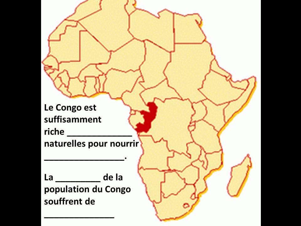 Le Congo est suffisamment riche _____________ naturelles pour nourrir ________________. La _________ de la population du Congo souffrent de __________