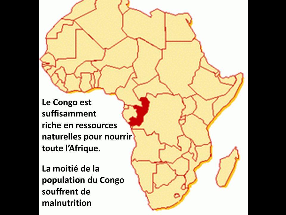 Le Congo est suffisamment riche en ressources naturelles pour nourrir toute lAfrique. La moitié de la population du Congo souffrent de malnutrition