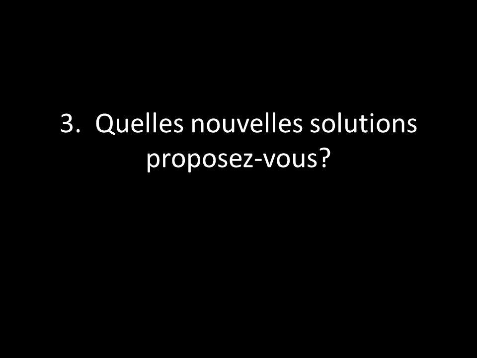 3. Quelles nouvelles solutions proposez-vous?