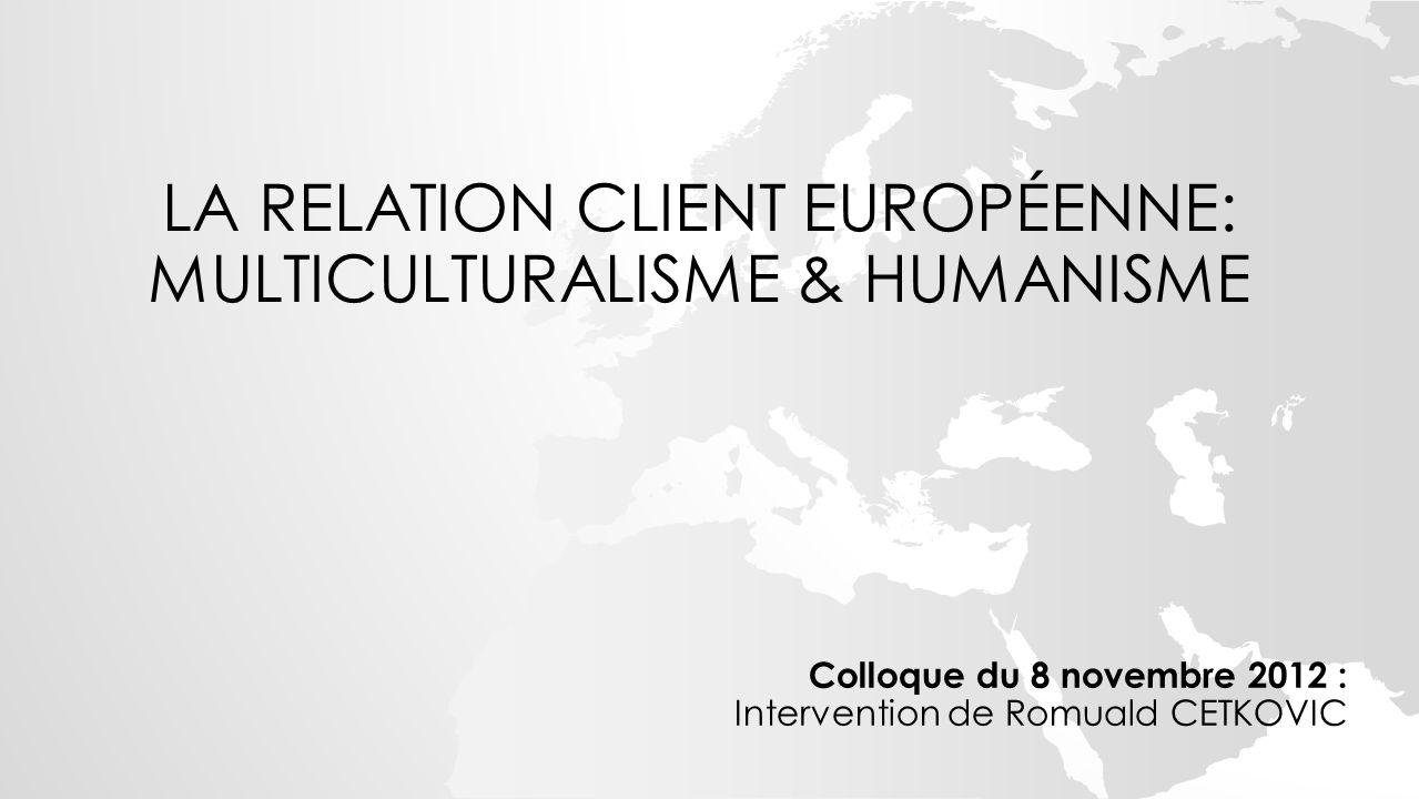 LA RELATION CLIENT EUROPÉENNE: MULTICULTURALISME & HUMANISME Colloque du 8 novembre 2012 : Intervention de Romuald CETKOVIC