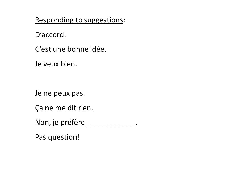 Responding to suggestions: Daccord. Cest une bonne idée.
