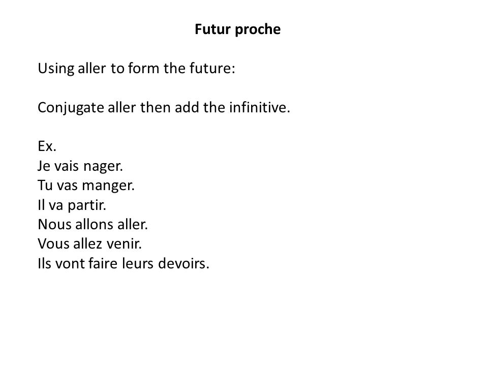 Futur proche Using aller to form the future: Conjugate aller then add the infinitive.