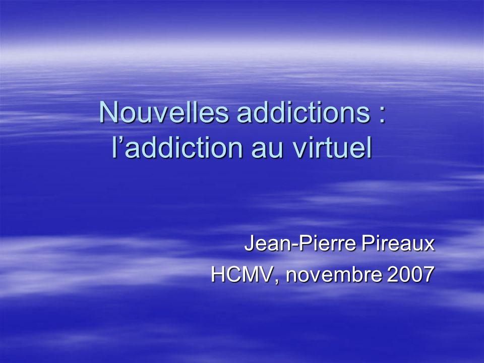 Nouvelles addictions : laddiction au virtuel Jean-Pierre Pireaux HCMV, novembre 2007