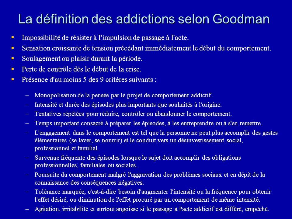 La définition des addictions selon Goodman Impossibilité de résister à l impulsion de passage à l acte.