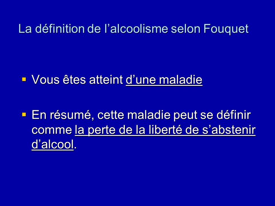 La définition de lalcoolisme selon Fouquet Vous êtes atteint dune maladie Vous êtes atteint dune maladie En résumé, cette maladie peut se définir comme la perte de la liberté de sabstenir dalcool.