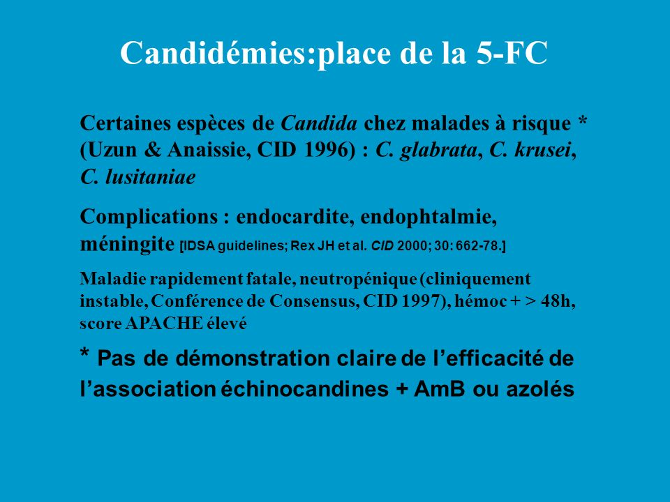 Certaines espèces de Candida chez malades à risque * (Uzun & Anaissie, CID 1996) : C. glabrata, C. krusei, C. lusitaniae Complications : endocardite,