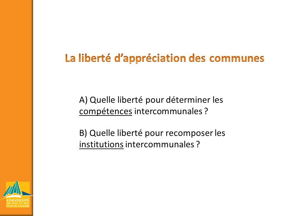 A) Quelle liberté pour déterminer les compétences intercommunales ? B) Quelle liberté pour recomposer les institutions intercommunales ?