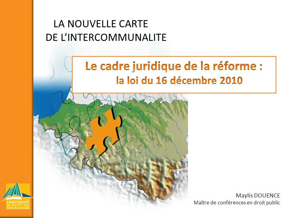 LA NOUVELLE CARTE DE LINTERCOMMUNALITE Maylis DOUENCE Maître de conférences en droit public