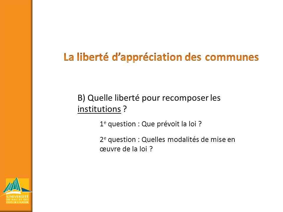 B) Quelle liberté pour recomposer les institutions ? 1 e question : Que prévoit la loi ? 2 e question : Quelles modalités de mise en œuvre de la loi ?