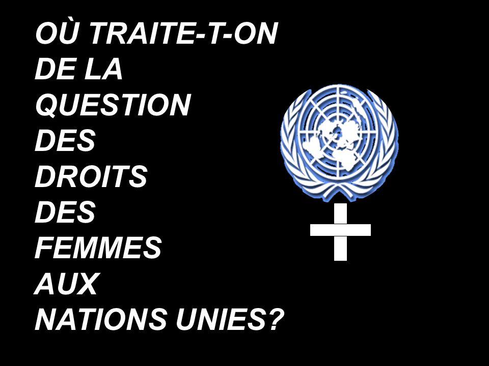 OÙ TRAITE-T-ON DE LA QUESTION DES DROITS DES FEMMES AUX NATIONS UNIES?