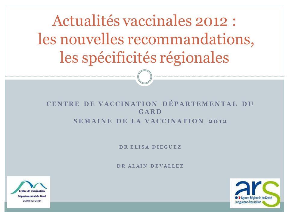 CENTRE DE VACCINATION DÉPARTEMENTAL DU GARD SEMAINE DE LA VACCINATION 2012 DR ELISA DIEGUEZ DR ALAIN DEVALLEZ Actualités vaccinales 2012 : les nouvell