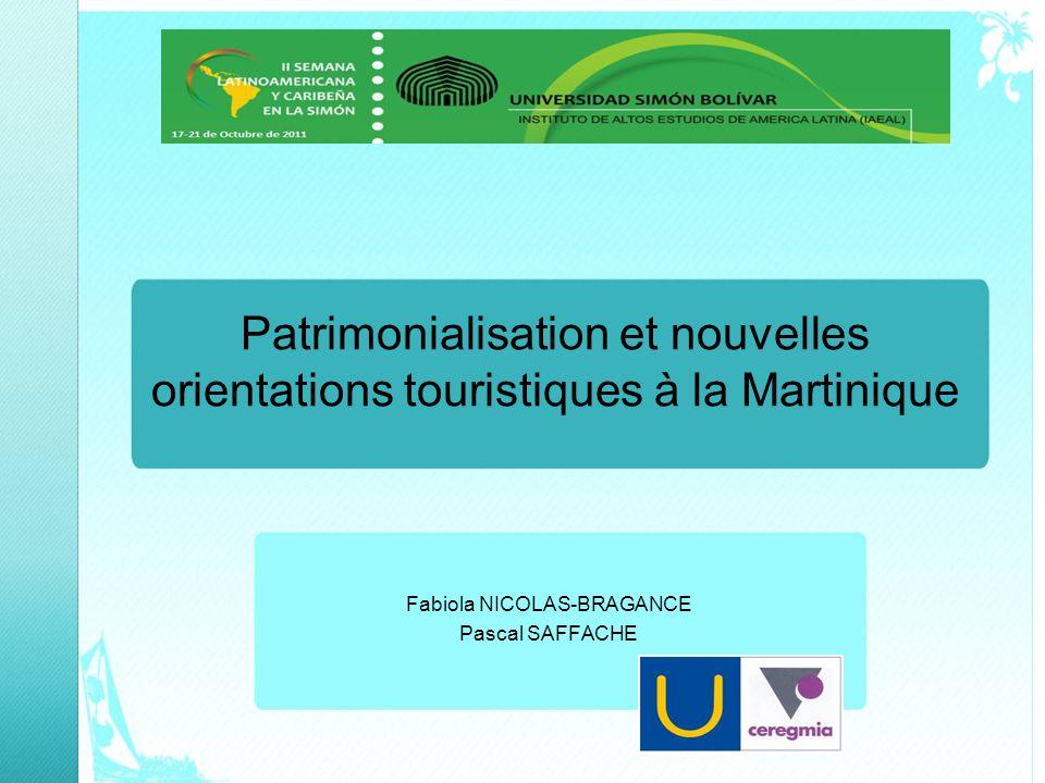 Patrimonialisation et nouvelles orientations touristiques à la Martinique Fabiola NICOLAS-BRAGANCE Pascal SAFFACHE