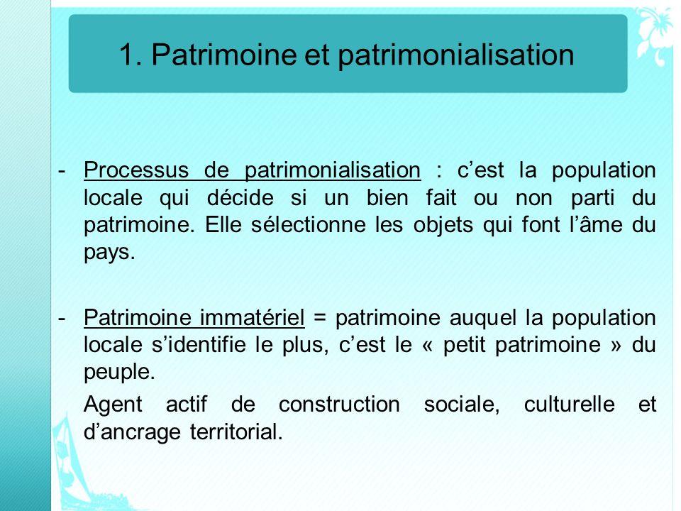 1. Patrimoine et patrimonialisation -Processus de patrimonialisation : cest la population locale qui décide si un bien fait ou non parti du patrimoine