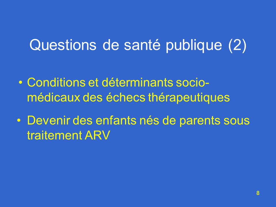 8 Questions de santé publique (2) Conditions et déterminants socio- médicaux des échecs thérapeutiques Devenir des enfants nés de parents sous traitement ARV
