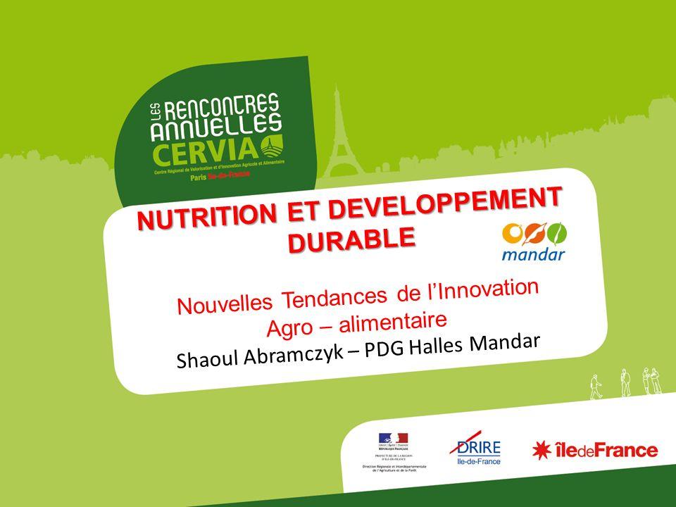 NUTRITION ET DEVELOPPEMENT DURABLE Nouvelles Tendances de lInnovation Agro – alimentaire Shaoul Abramczyk – PDG Halles Mandar