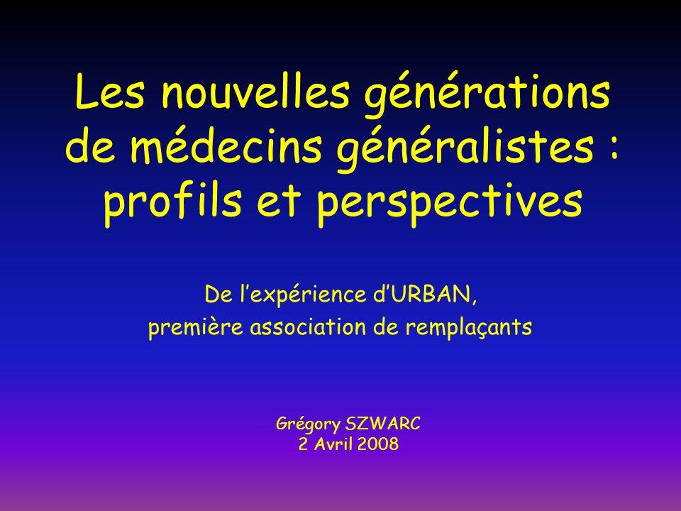 Les nouvelles générations de médecins généralistes : profils et perspectives De lexpérience dURBAN, première association de remplaçants Grégory SZWARC 2 Avril 2008