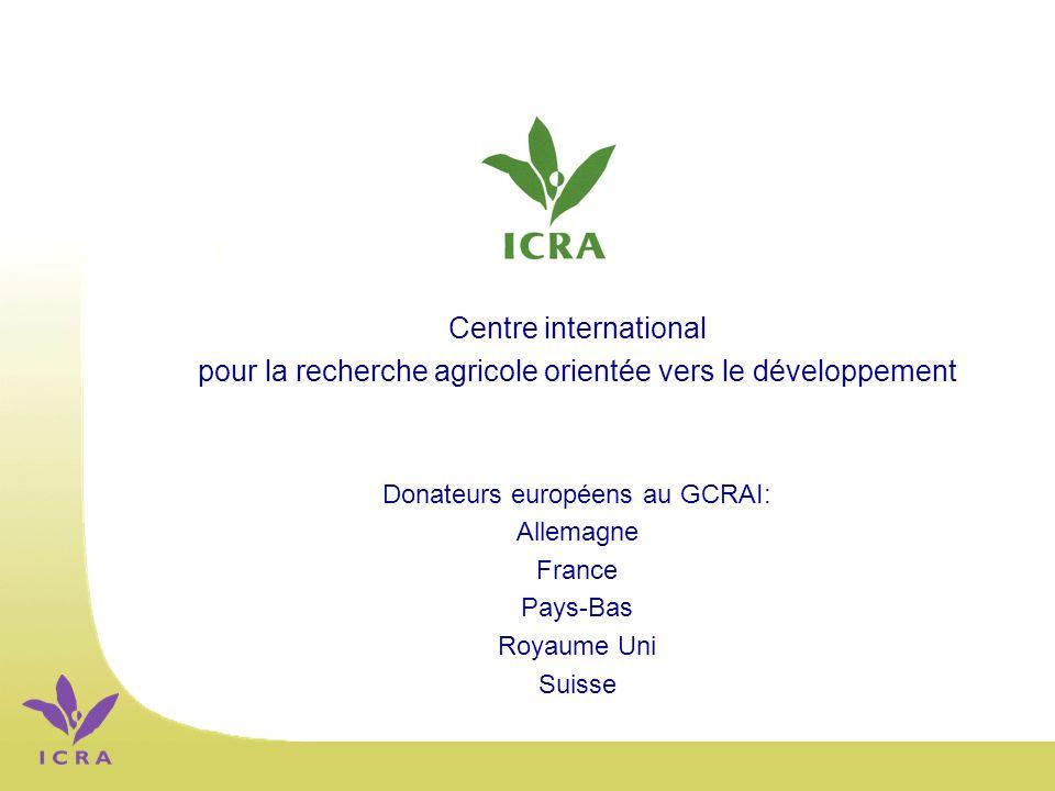 Centre international pour la recherche agricole orientée vers le développement Donateurs européens au GCRAI: Allemagne France Pays-Bas Royaume Uni Suisse