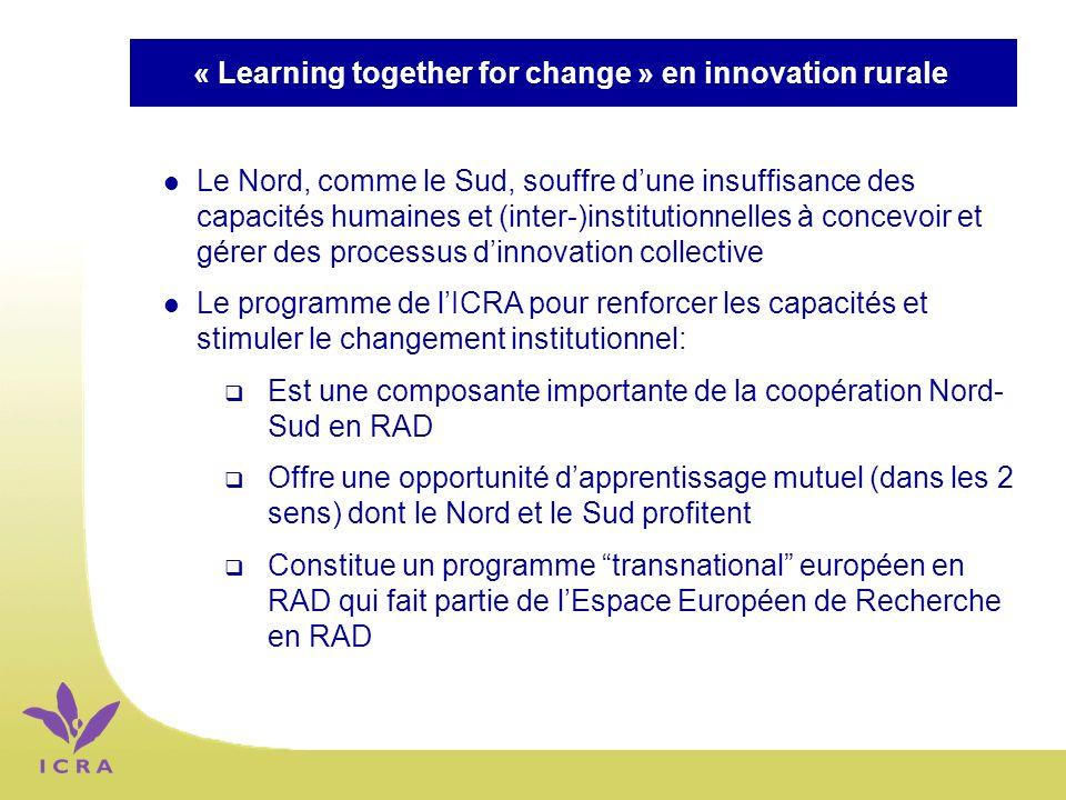 « Learning together for change » en innovation rurale l Le Nord, comme le Sud, souffre dune insuffisance des capacités humaines et (inter-)institutionnelles à concevoir et gérer des processus dinnovation collective l Le programme de lICRA pour renforcer les capacités et stimuler le changement institutionnel: Est une composante importante de la coopération Nord- Sud en RAD Offre une opportunité dapprentissage mutuel (dans les 2 sens) dont le Nord et le Sud profitent Constitue un programme transnational européen en RAD qui fait partie de lEspace Européen de Recherche en RAD