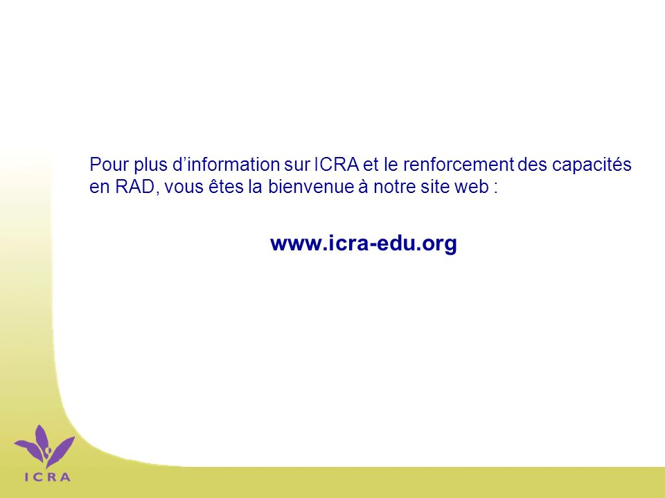 Pour plus dinformation sur ICRA et le renforcement des capacités en RAD, vous êtes la bienvenue à notre site web : www.icra-edu.org