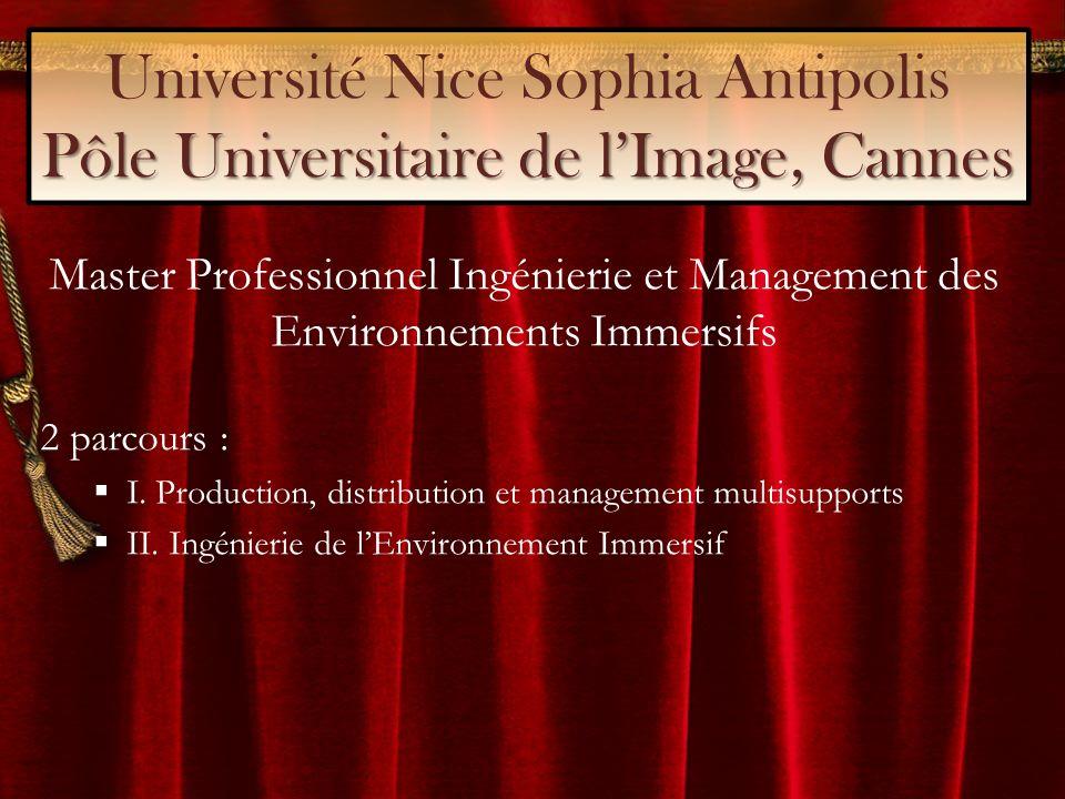 Pôle Universitaire de lImage, Cannes Université Nice Sophia Antipolis Pôle Universitaire de lImage, Cannes Master Professionnel Ingénierie et Management des Environnements Immersifs 2 parcours : I.