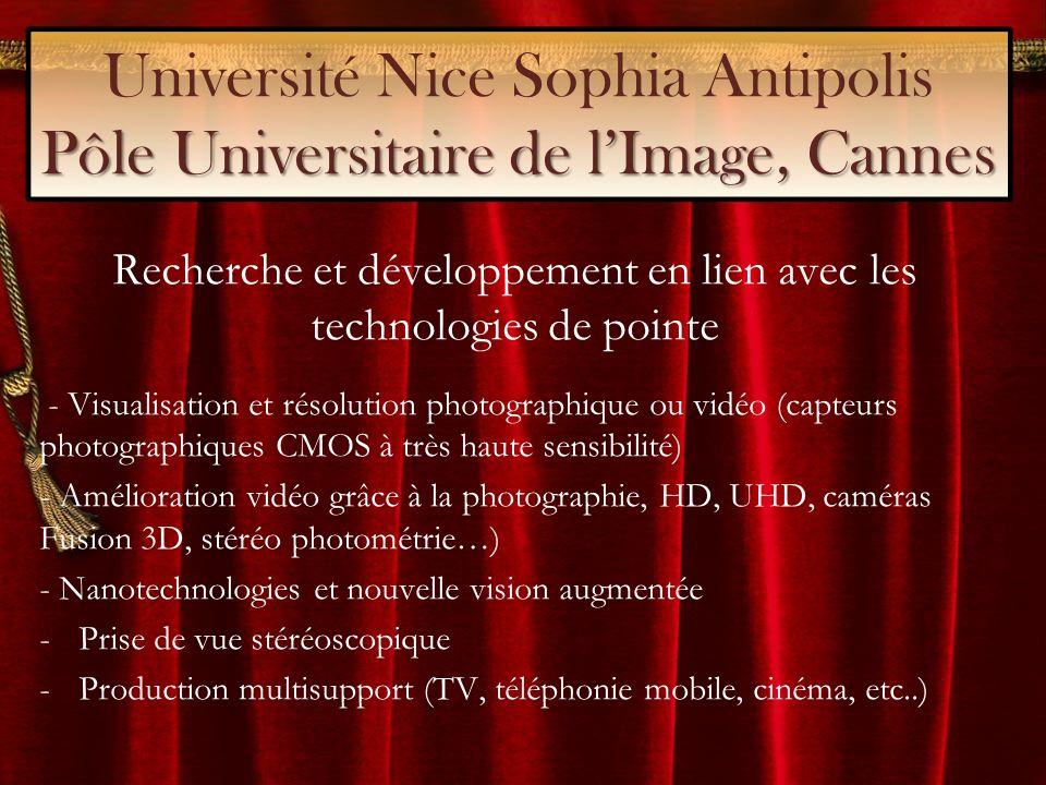 Pôle Universitaire de lImage, Cannes Université Nice Sophia Antipolis Pôle Universitaire de lImage, Cannes Recherche et développement en lien avec les technologies de pointe - Visualisation et résolution photographique ou vidéo (capteurs photographiques CMOS à très haute sensibilité) - Amélioration vidéo grâce à la photographie, HD, UHD, caméras Fusion 3D, stéréo photométrie…) - Nanotechnologies et nouvelle vision augmentée -Prise de vue stéréoscopique -Production multisupport (TV, téléphonie mobile, cinéma, etc..)