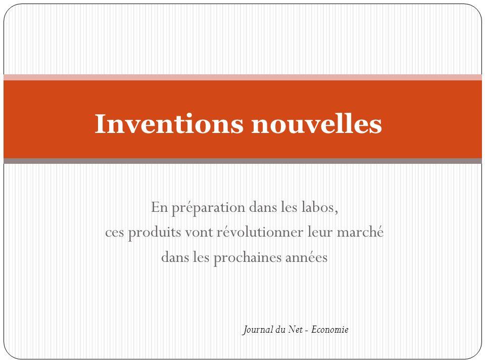 En préparation dans les labos, ces produits vont révolutionner leur marché dans les prochaines années Inventions nouvelles Journal du Net - Economie