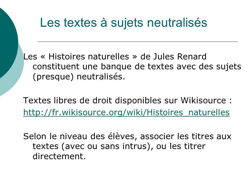 Les textes à sujets neutralisés Les « Histoires naturelles » de Jules Renard constituent une banque de textes avec des sujets (presque) neutralisés. T