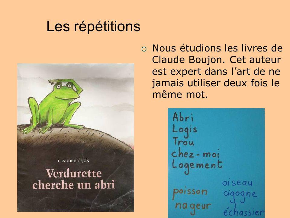 Les répétitions Nous étudions les livres de Claude Boujon. Cet auteur est expert dans lart de ne jamais utiliser deux fois le même mot.