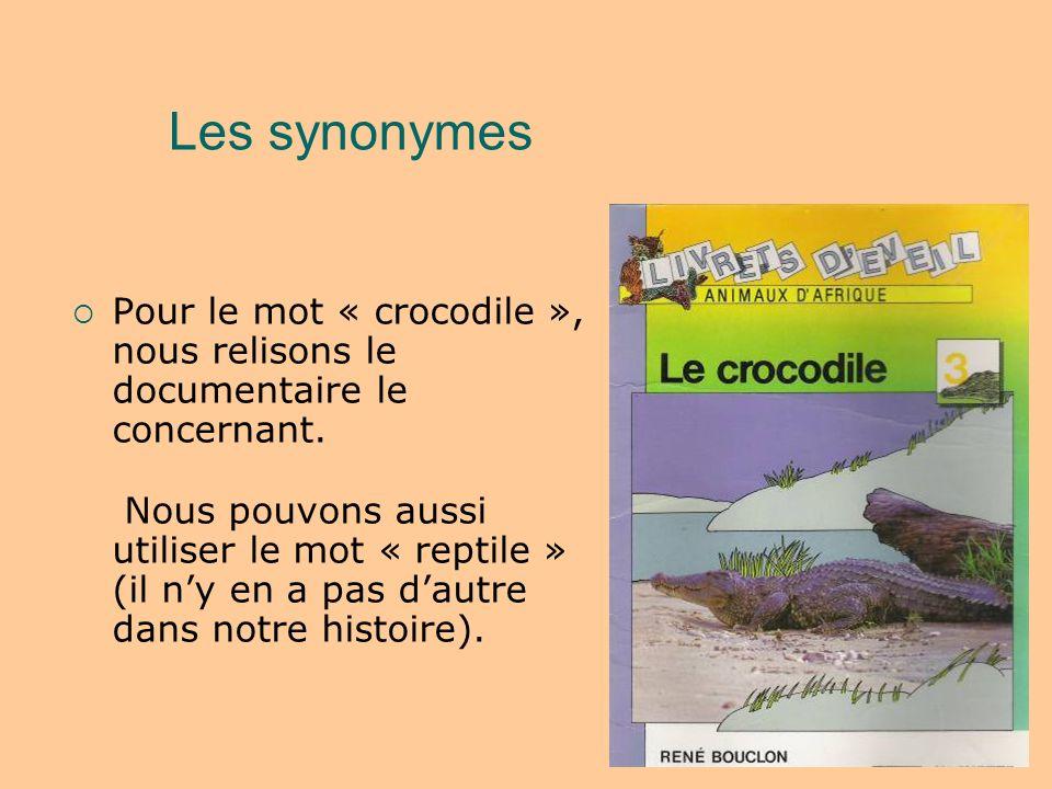 Les synonymes Pour le mot « crocodile », nous relisons le documentaire le concernant. Nous pouvons aussi utiliser le mot « reptile » (il ny en a pas d